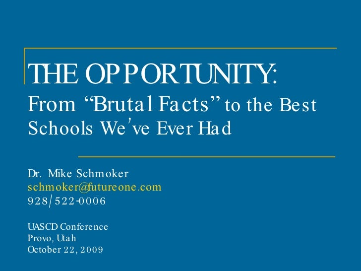 "THE OPPORTUNITY: From ""Brutal Facts""  to the Best Schools We've Ever Had  Dr.  Mike Schmoker [email_address] 928/522-0006 ..."