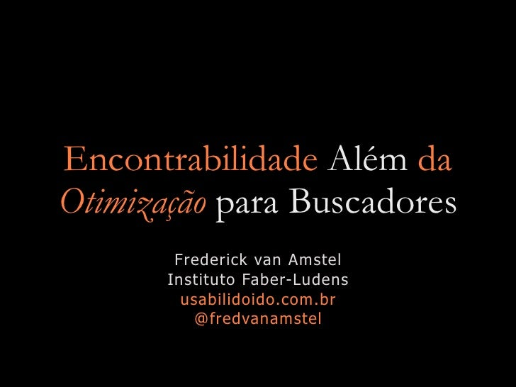 Encontrabilidade Além da Otimização para Buscadores         Frederick van Amstel        Instituto Faber-Ludens          us...