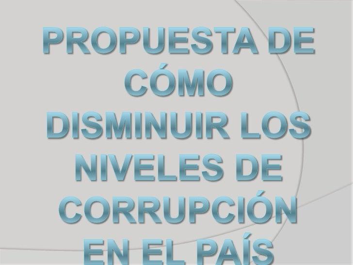 PROPUESTA DE CÓMO DISMINUIR LOS NIVELES DE CORRUPCIÓN EN EL PAÍS<br />