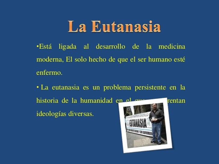 La Eutanasia<br /><ul><li>Está ligada al desarrollo de la medicina moderna, El solo hecho de que el ser humano esté enfermo.