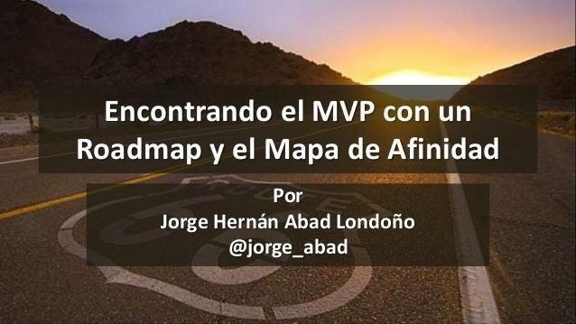 Encontrando el MVP con un Roadmap y el Mapa de Afinidad Por Jorge Hernán Abad Londoño @jorge_abad