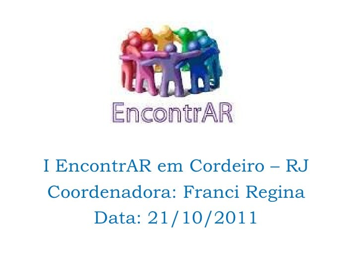 I EncontrAR em Cordeiro – RJ Coordenadora: Franci Regina     Data: 21/10/2011