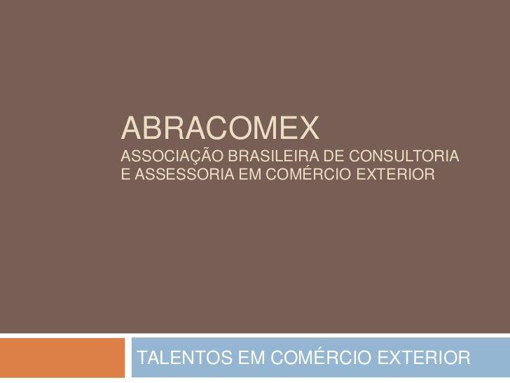 ABRACOMEXAssociação brasileira de consultoria e assessoria em comércio exterior<br />TALENTOS EM COMÉRCIO EXTERIOR<br />