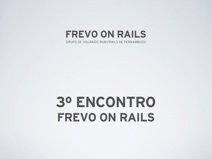 FREVO ON RAILS  GRUPO DE USUÁRIOS RUBY/RAILS DE PERNAMBUCO     3º ENCONTRO FREVO ON RAILS
