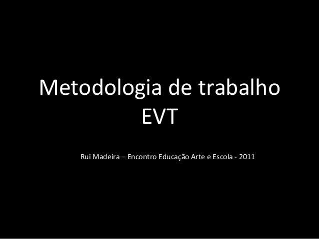 Metodologia de trabalho  EVT  Rui Madeira – Encontro Educação Arte e Escola - 2011