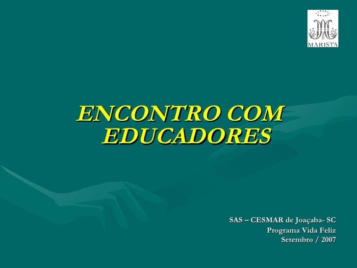 <ul><li>ENCONTRO COM EDUCADORES </li></ul><ul><li>SAS – CESMAR de Joaçaba- SC </li></ul><ul><li>Programa Vida Feliz </li><...