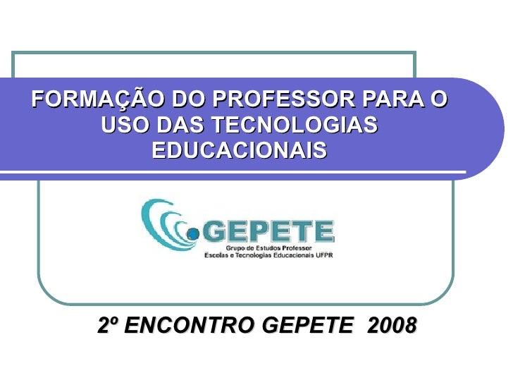 FORMAÇÃO DO PROFESSOR PARA O USO DAS TECNOLOGIAS EDUCACIONAIS 2º ENCONTRO GEPETE  2008
