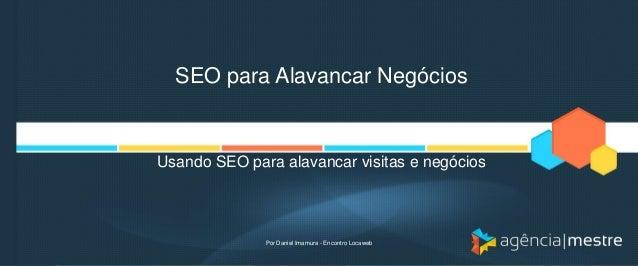 SEO para Alavancar Negócios Usando SEO para alavancar visitas e negócios Por Daniel Imamura - Encontro Locaweb