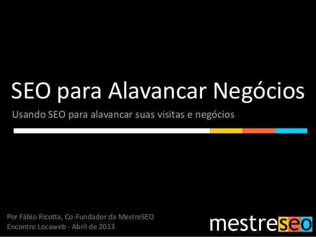 SEO para Alavancar Negócios Usando SEO para alavancar suas visitas e negóciosPor Fábio Ricotta, Co-Fundador da MestreSEOEn...