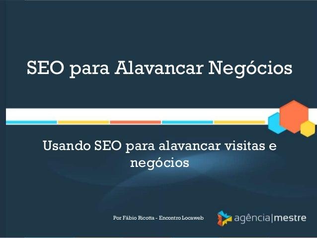 SEO para Alavancar NegóciosUsando SEO para alavancar visitas enegóciosPor Fábio Ricotta - Encontro Locaweb