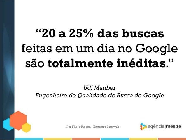 """""""20 a 25% das buscasfeitas em um dia no Googlesão totalmente inéditas.""""Udi ManberEngenheiro de Qualidade de Busca do Googl..."""