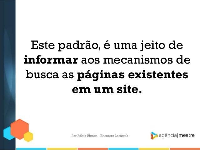 Este padrão, é uma jeito deinformar aos mecanismos debusca as páginas existentesem um site.Por Fábio Ricotta - Encontro Lo...
