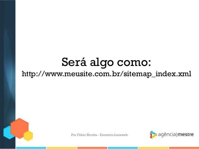 Será algo como:http://www.meusite.com.br/sitemap_index.xmlPor Fábio Ricotta - Encontro Locaweb