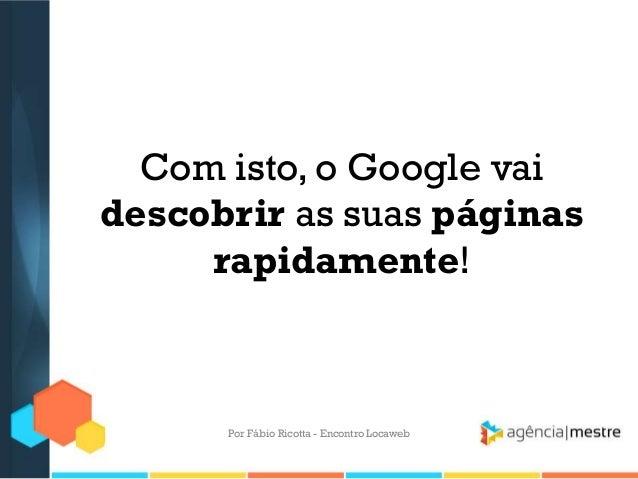 Com isto, o Google vaidescobrir as suas páginasrapidamente!Por Fábio Ricotta - Encontro Locaweb