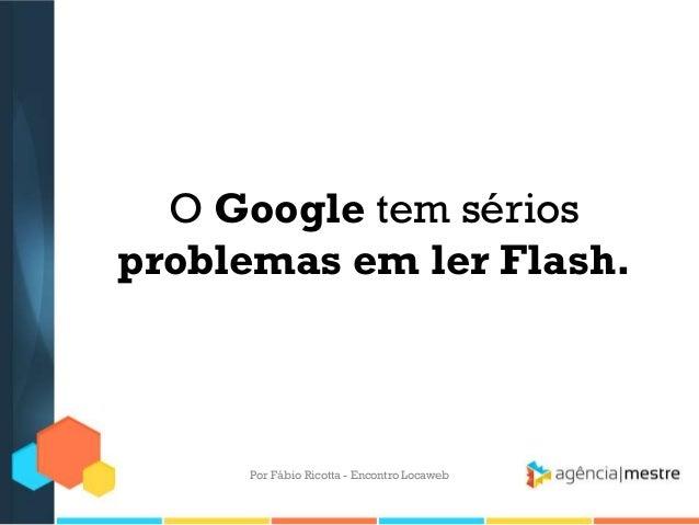 O Google tem sériosproblemas em ler Flash.Por Fábio Ricotta - Encontro Locaweb