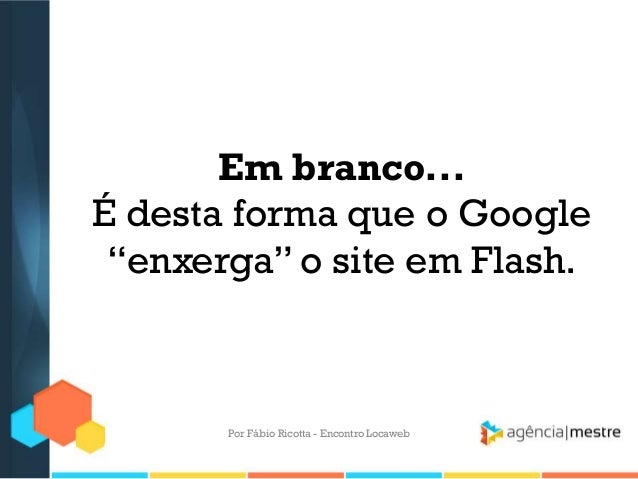 """Em branco...É desta forma que o Google""""enxerga"""" o site em Flash.Por Fábio Ricotta - Encontro Locaweb"""