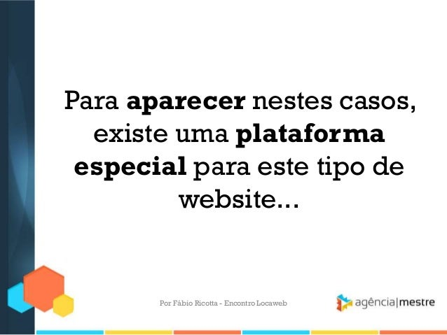 Para aparecer nestes casos,existe uma plataformaespecial para este tipo dewebsite...Por Fábio Ricotta - Encontro Locaweb
