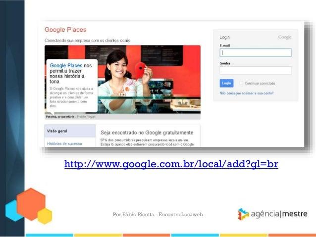 http://www.google.com.br/local/add?gl=brPor Fábio Ricotta - Encontro Locaweb