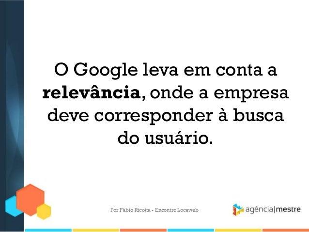 O Google leva em conta arelevância, onde a empresadeve corresponder à buscado usuário.Por Fábio Ricotta - Encontro Locaweb
