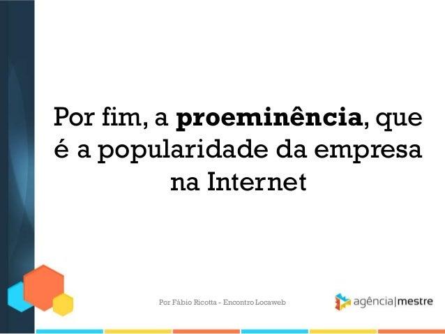Por fim, a proeminência, queé a popularidade da empresana InternetPor Fábio Ricotta - Encontro Locaweb
