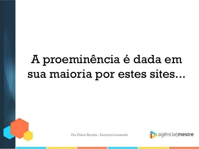 A proeminência é dada emsua maioria por estes sites...Por Fábio Ricotta - Encontro Locaweb