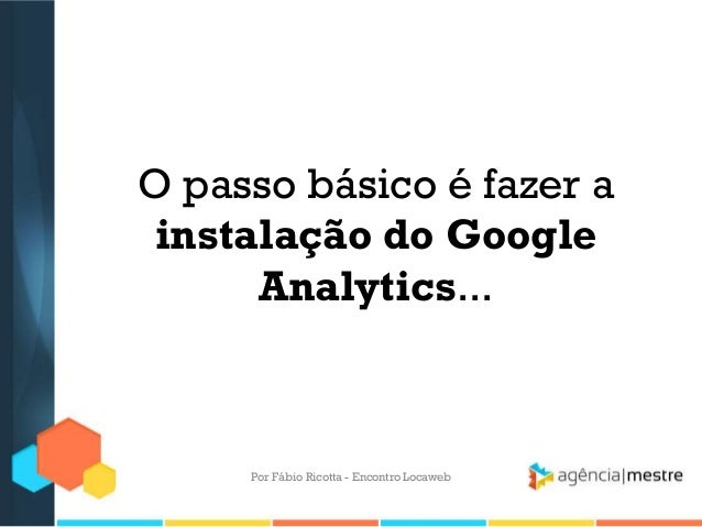 O passo básico é fazer ainstalação do GoogleAnalytics...Por Fábio Ricotta - Encontro Locaweb