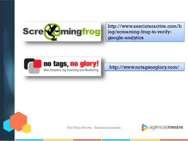 http://www.seerinteractive.com/blog/screaming-frog-to-verify-google-analyticshttp://www.notagsnoglory.com/Por Fábio Ricott...