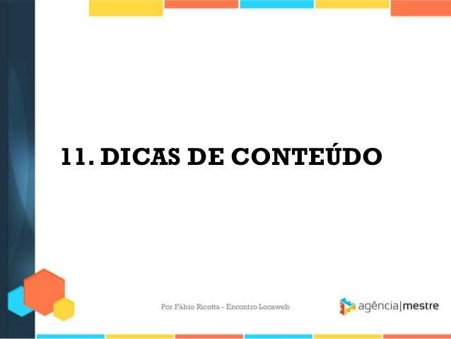 11. DICAS DE CONTEÚDOPor Fábio Ricotta - Encontro Locaweb