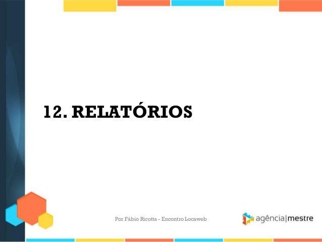 12. RELATÓRIOSPor Fábio Ricotta - Encontro Locaweb