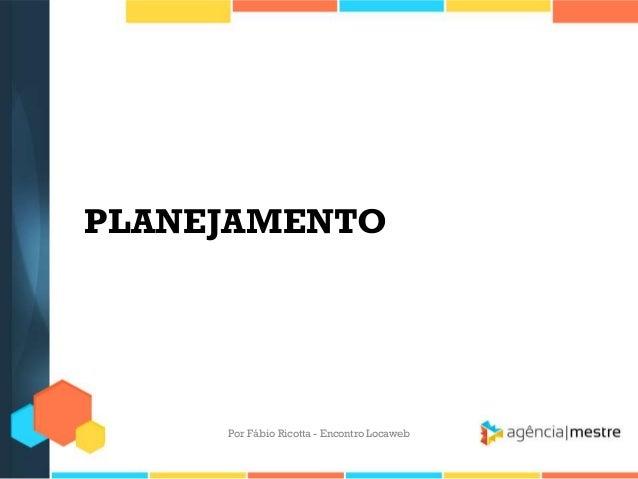 PLANEJAMENTOPor Fábio Ricotta - Encontro Locaweb