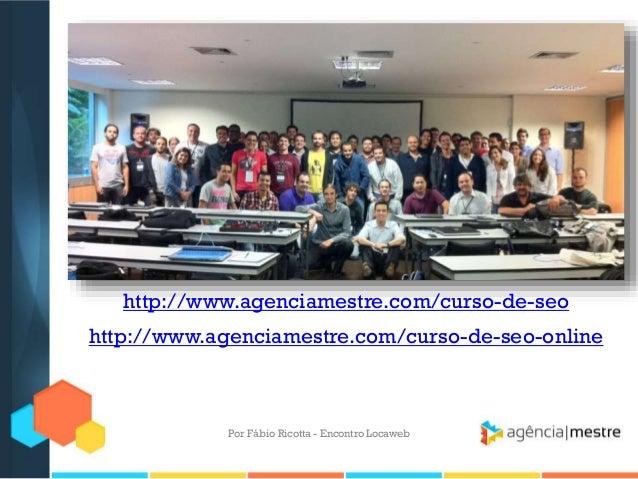http://www.agenciamestre.com/curso-de-seohttp://www.agenciamestre.com/curso-de-seo-onlinePor Fábio Ricotta - Encontro Loca...
