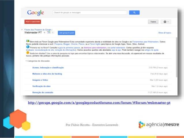 http://groups.google.com/a/googleproductforums.com/forum/#!forum/webmaster-ptPor Fábio Ricotta - Encontro Locaweb