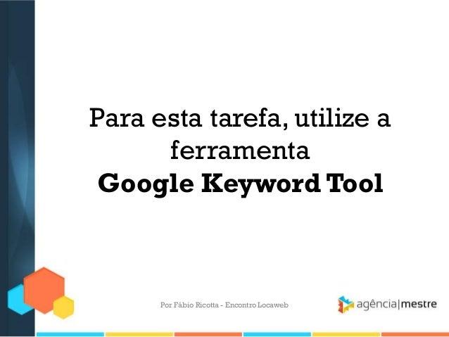 Para esta tarefa, utilize aferramentaGoogle Keyword ToolPor Fábio Ricotta - Encontro Locaweb