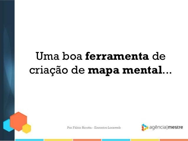 Uma boa ferramenta decriação de mapa mental...Por Fábio Ricotta - Encontro Locaweb