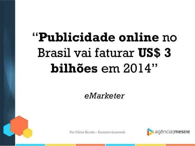 """""""Publicidade online noBrasil vai faturar US$ 3bilhões em 2014""""eMarketerPor Fábio Ricotta - Encontro Locaweb"""