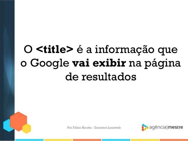 O <title> é a informação queo Google vai exibir na páginade resultadosPor Fábio Ricotta - Encontro Locaweb