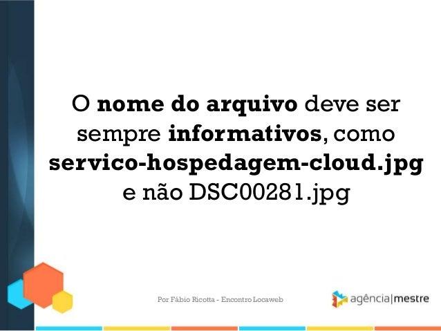 O nome do arquivo deve sersempre informativos, comoservico-hospedagem-cloud.jpge não DSC00281.jpgPor Fábio Ricotta - Encon...