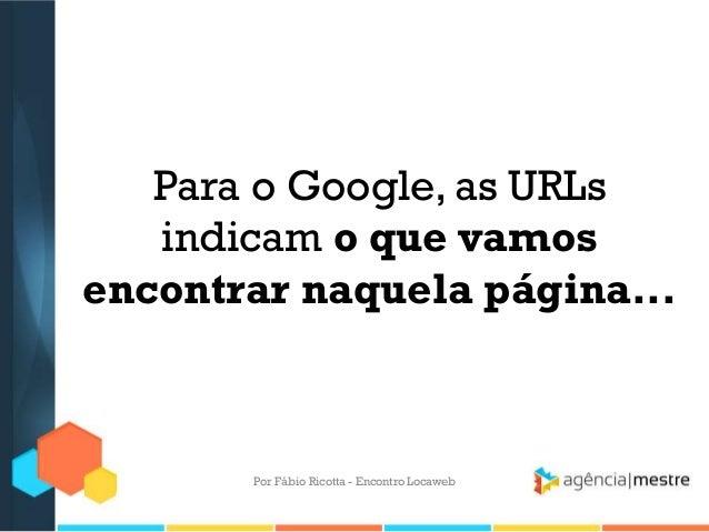 Para o Google, as URLsindicam o que vamosencontrar naquela página...Por Fábio Ricotta - Encontro Locaweb