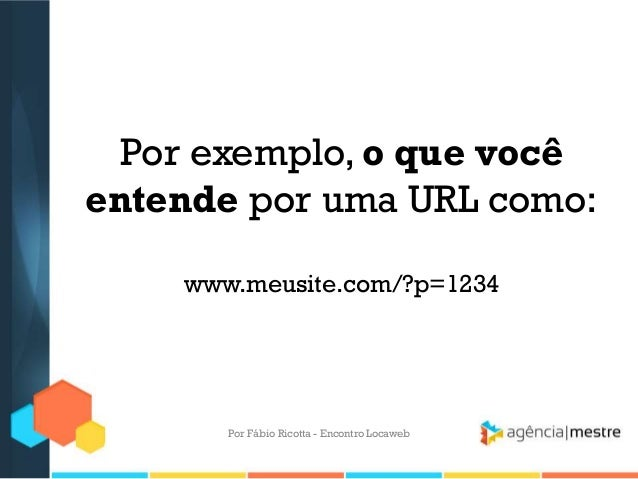 Por exemplo, o que vocêentende por uma URL como:www.meusite.com/?p=1234Por Fábio Ricotta - Encontro Locaweb