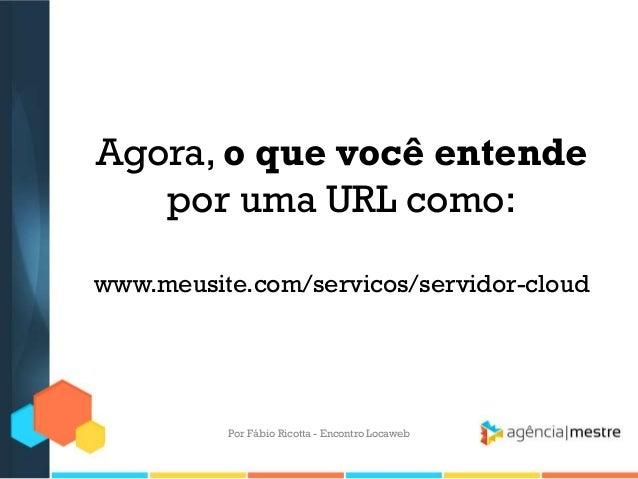 Agora, o que você entendepor uma URL como:www.meusite.com/servicos/servidor-cloudPor Fábio Ricotta - Encontro Locaweb