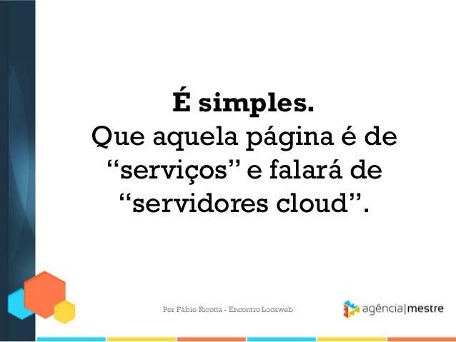 """É simples.Que aquela página é de""""serviços"""" e falará de""""servidores cloud"""".Por Fábio Ricotta - Encontro Locaweb"""