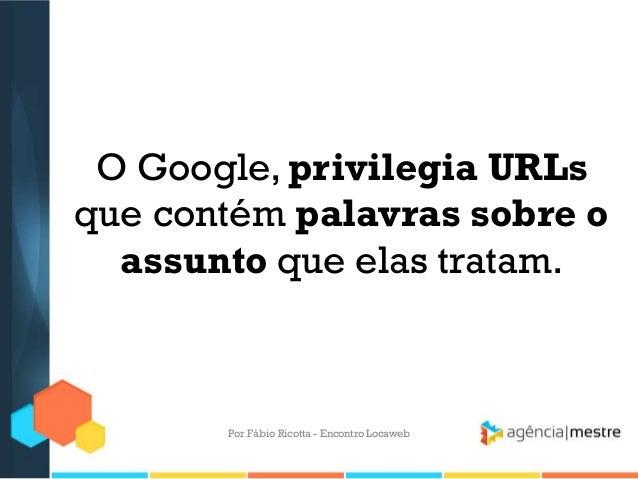 O Google, privilegia URLsque contém palavras sobre oassunto que elas tratam.Por Fábio Ricotta - Encontro Locaweb
