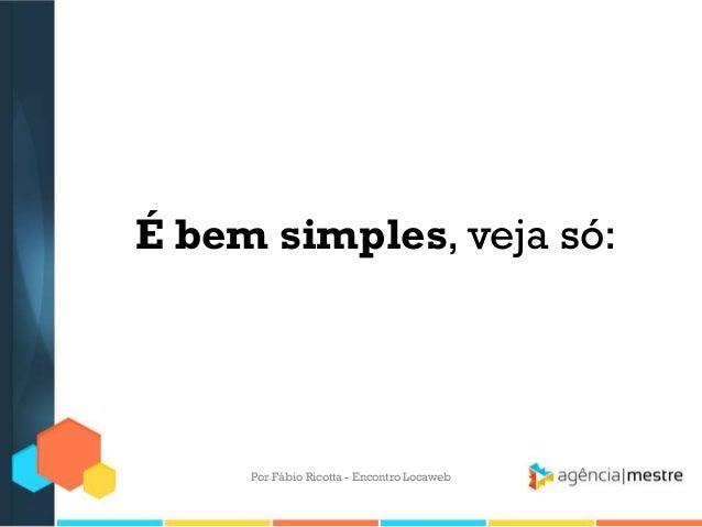 É bem simples, veja só:Por Fábio Ricotta - Encontro Locaweb