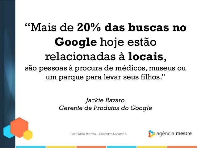 """""""Mais de 20% das buscas noGoogle hoje estãorelacionadas à locais,são pessoas à procura de médicos, museus ouum parque para..."""