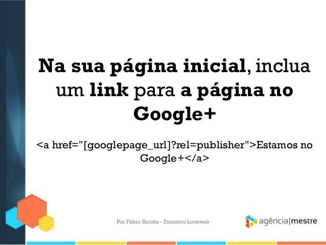 """Na sua página inicial, incluaum link para a página noGoogle+<a href=""""[googlepage_url]?rel=publisher"""">Estamos noGoogle+</a>..."""