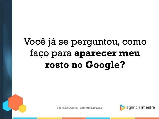 Você já se perguntou, comofaço para aparecer meurosto no Google?Por Fábio Ricotta - Encontro Locaweb