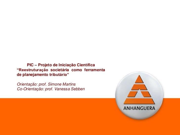 """PIC – Projeto de Iniciação Científica""""Reestruturação societária como ferramentade planejamento tributário""""Orientação: prof..."""