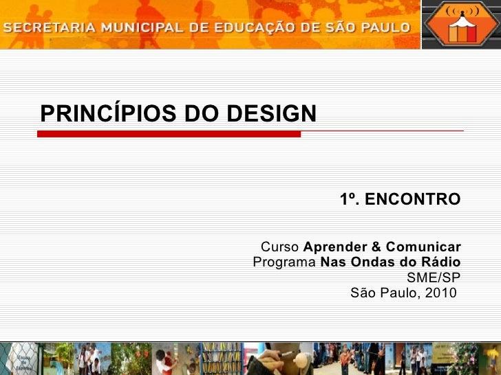 PRINCÍPIOS DO DESIGN 1º. ENCONTRO Curso  Aprender & Comunicar Programa  Nas Ondas do Rádio SME/SP São Paulo, 2010