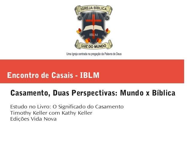 Encontro de Casais - IBLM Casamento, Duas Perspectivas: Mundo x Bíblica Estudo no Livro: O Significado do Casamento Timoth...