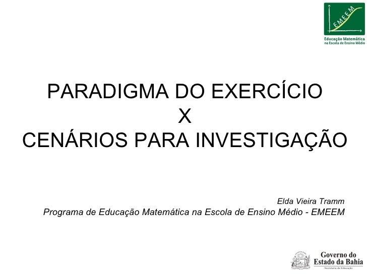 PARADIGMA DO EXERCÍCIO X CENÁRIOS PARA INVESTIGAÇÃO Elda Vieira Tramm Programa de Educação Matemática na Escola de Ensino ...